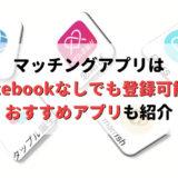マッチングアプリはFacebookなしで登録できる!おすすめアプリも紹介