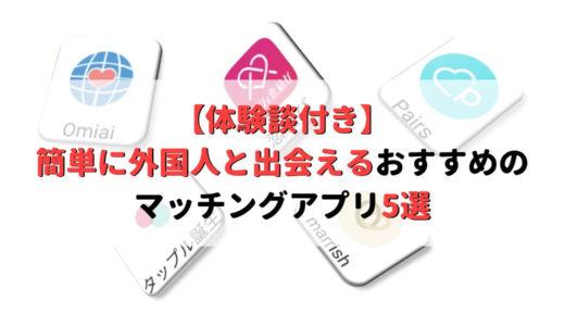 【体験談付き】簡単に外国人と出会えるおすすめのマッチングアプリ5選