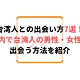 台湾人との出会い方7選!日本で台湾人の男性・女性と出会う方法とは?