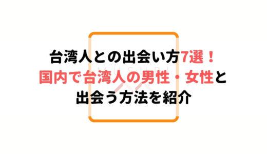 台湾人と出会える場所7選!日本で台湾人の男女と出会える!