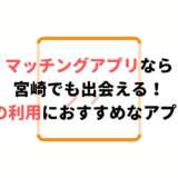 宮崎で使うべきマッチングアプリ4選!婚活・恋活・遊び相手探しにおすすめ!