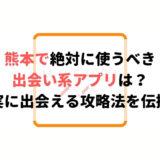 熊本で絶対に使うべき出会い系アプリは?確実に出会える攻略法を伝授!