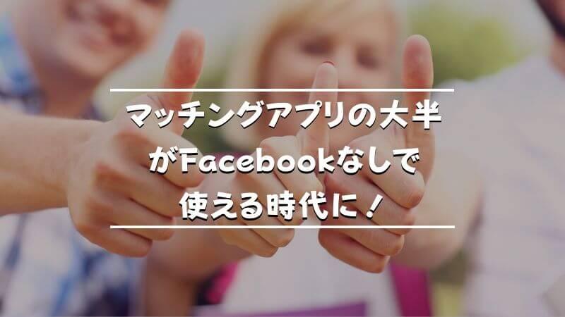 マッチングアプリの大半がFacebookなしで使える時代に!