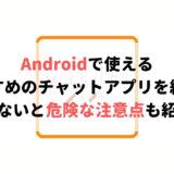 Androidで使えるおすすめのチャットアプリを紹介!知らないと危ない危険な注意点も紹介!