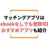Facebookなしで登録できるおすすめマッチングアプリ10選!身バレもないし安全!