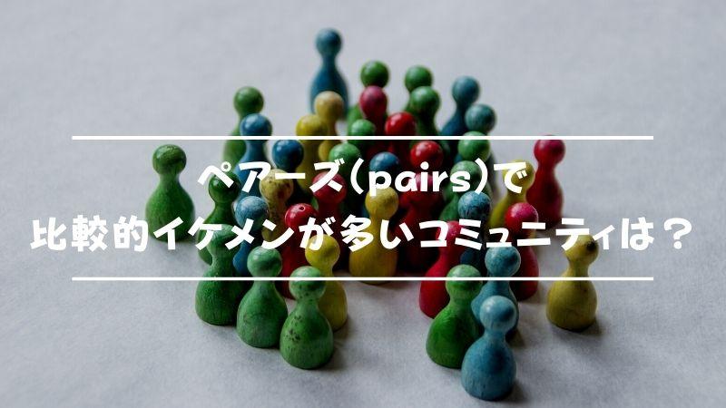 ペアーズ(pairs)で比較的イケメンが多いコミュニティは?