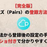 【3分で完了】ペアーズ(Pairs)の3つの登録方法を画像付きでわかりやすく解説!