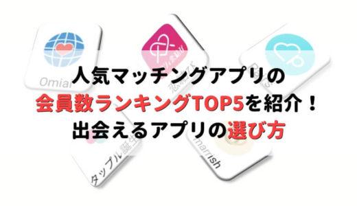 【最新版】人気マッチングアプリの会員数ランキングTOP5!出会えるアプリはこれだ!