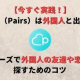 マッチングアプリ「ペアーズ(Pairs)」は外国人と出会える!外国人の友達や恋人を探すコツも