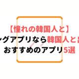 韓国人と出会えるマッチングアプリ5選!日本にいながら韓国人彼氏・彼女を作った話