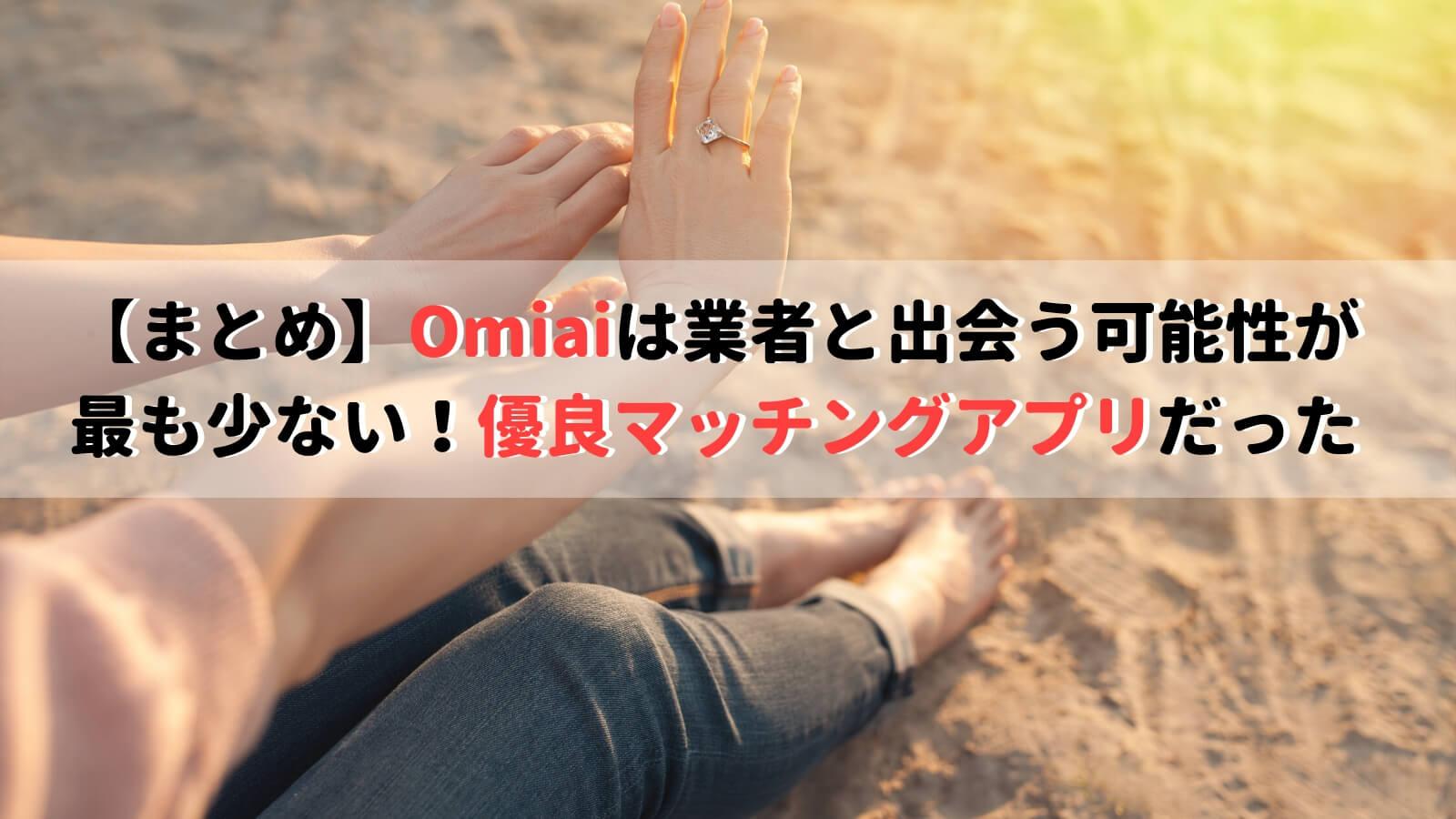【まとめ】Omiaiは業者と出会う可能性が最も少ない!有料マッチングアプリだった