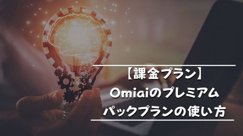 【課金プラン】Omiaiのプレミアムパックプランの使い方