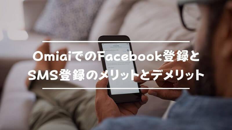 OmiaiでのFacebook登録とSMS登録のメリットとデメリット