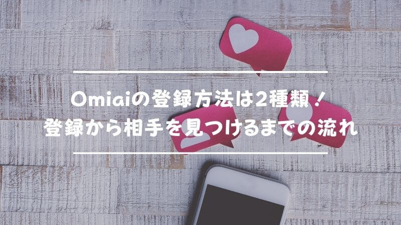 Omiaiの登録方法は2種類!登録から実際に相手を見つけるまでの流れ