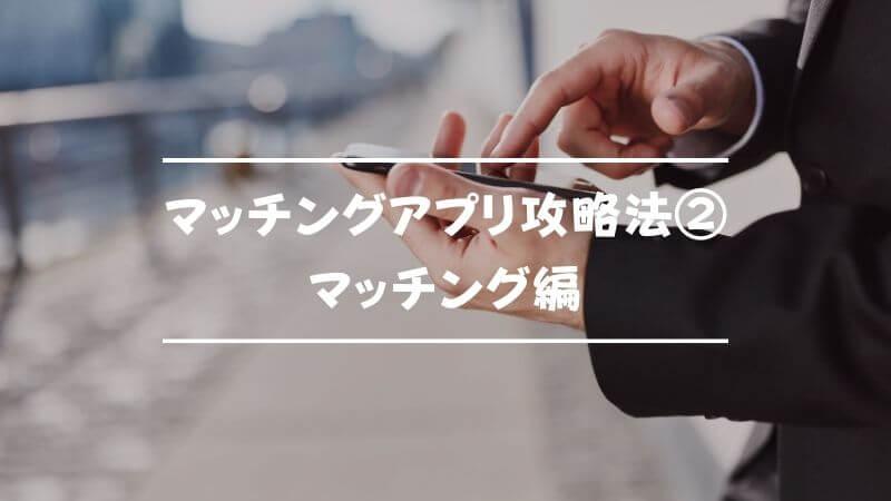 マッチングアプリ攻略法②マッチング編