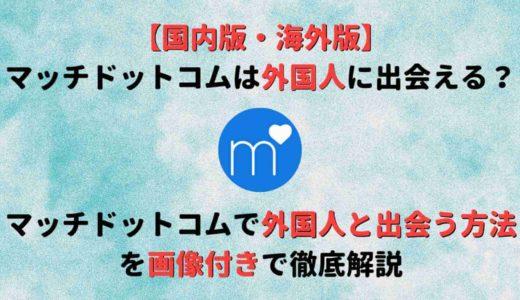 【国内版・海外版別】マッチドットコムで外国人に出会う方法を徹底調査!
