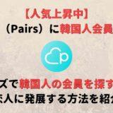ペアーズ(Pairs)は韓国人とも出会える?韓国人の彼女・彼氏を作るコツを紹介