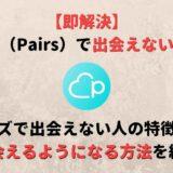 【即解決】ペアーズ(Pairs)で出会えない原因と解決法をイチから解説!