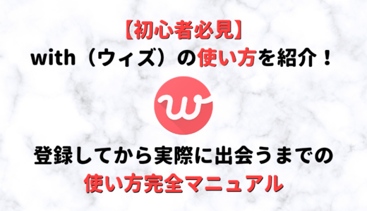 【初心者必見】マッチングアプリwith(ウィズ)の使い方完全マニュアル