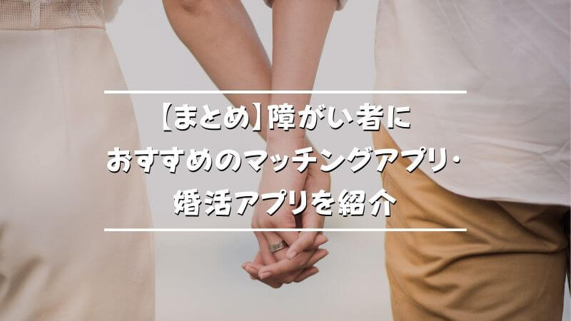 【まとめ】障がい者におすすめのマッチングアプリ・婚活アプリを紹介