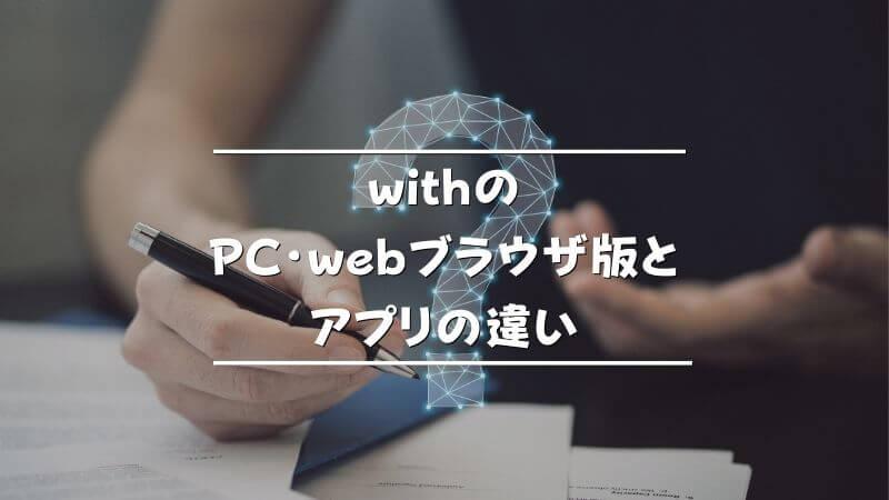 withのPC・webブラウザ版とアプリの違い