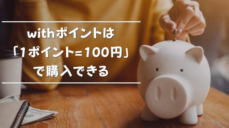 withポイントは「1ポイント=100円」で購入できる
