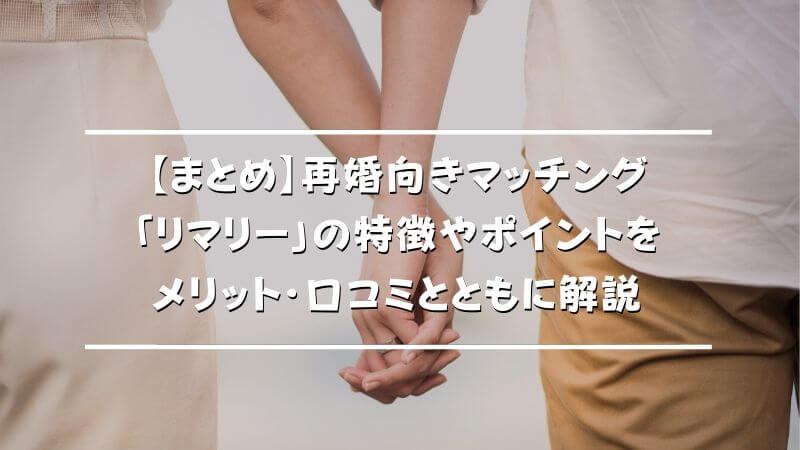 【まとめ】再婚向きマッチング「リマリー」の特徴やポイントをメリット・口コミとともに解説