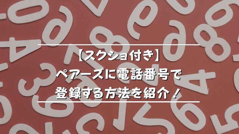 【スクショ付き】ペアーズに電話番号で登録する方法を紹介!