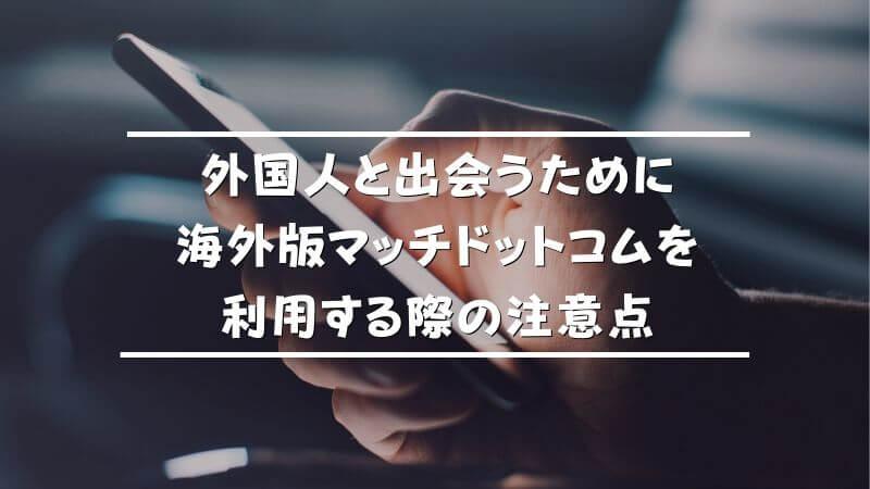 外国人と出会うために海外版マッチドットコムを利用する際の注意点