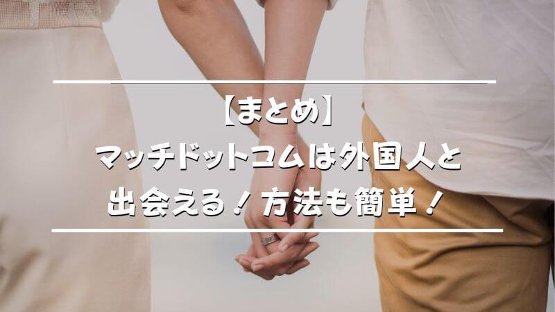 【まとめ】マッチドットコムは外国人と出会える!方法も簡単!