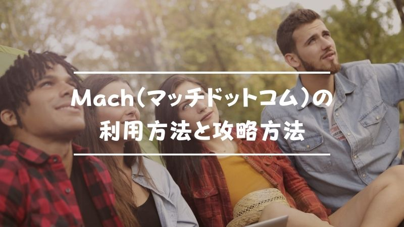 Mach(マッチドットコム)の利用方法と攻略~登録から出会いまで~