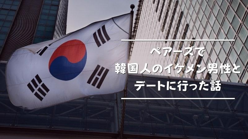ペアーズで韓国人の男性とマッチングしてデートに行った体験談