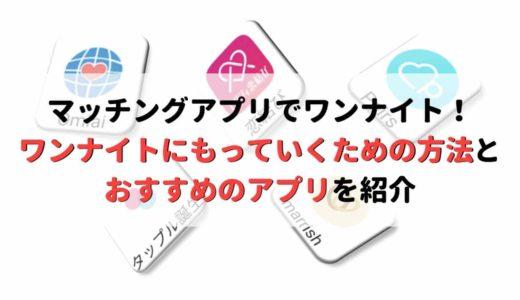 【体験談】マッチングアプリでワンナイトは可能!おすすめアプリとガチなノウハウ