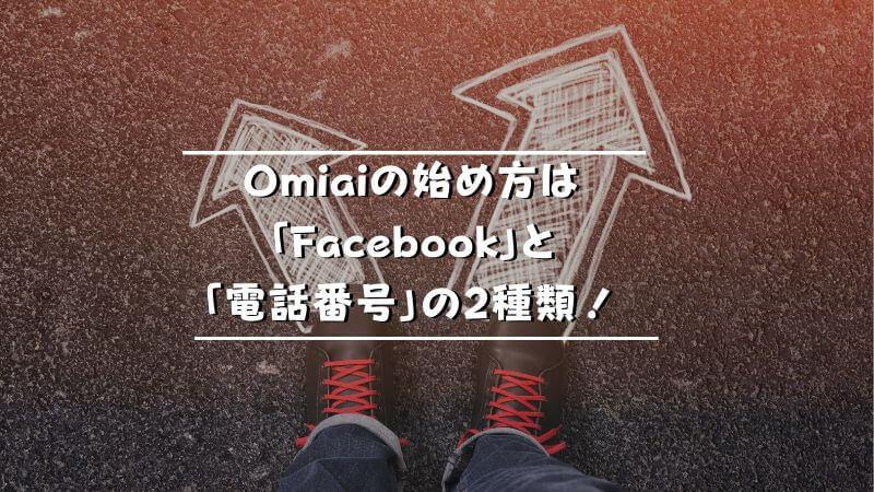 Omiaiの始め方は「Facebook」と「電話番号」の2種類!
