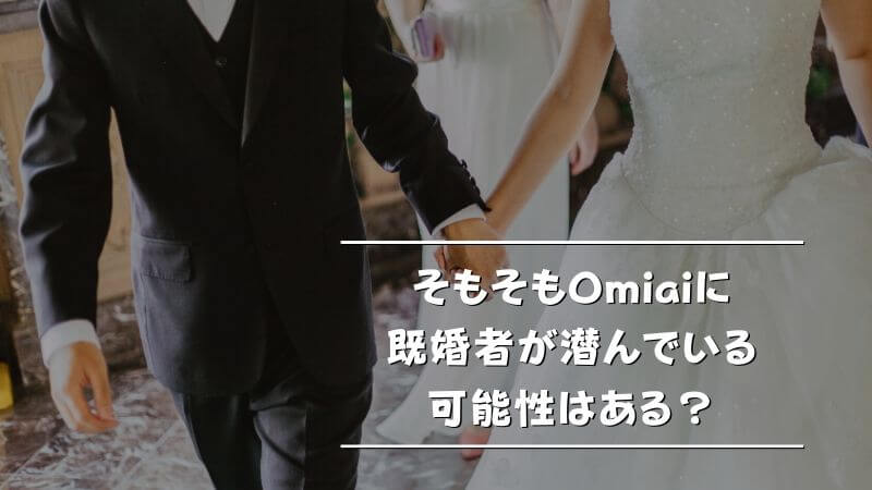 そもそもOmiaiに既婚者が潜んでいる可能性はある?