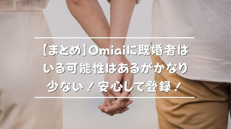 【まとめ】Omiaiに既婚者はいる可能性はあるがかなり少ない!安心して登録!