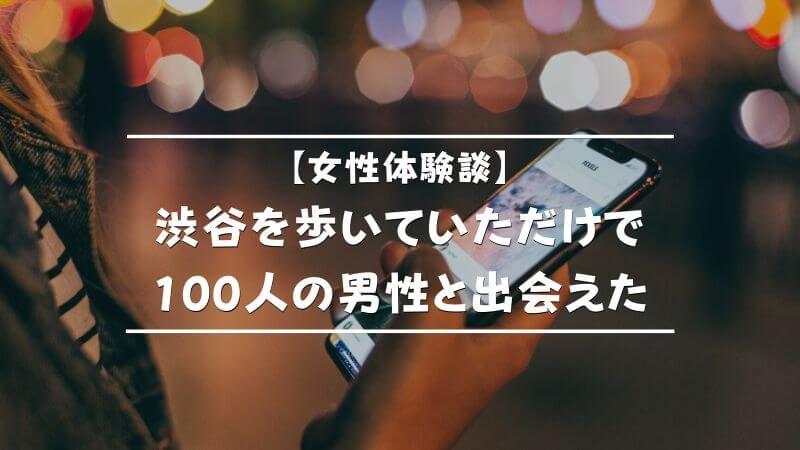 【女性体験談】渋谷を歩いていただけで100人の男性と出会えた!