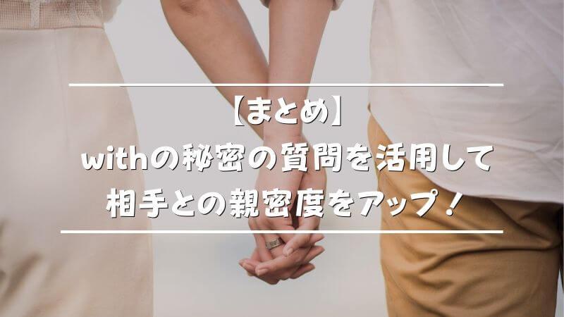 【まとめ】withの秘密の質問を活用して相手との親密度をアップ!