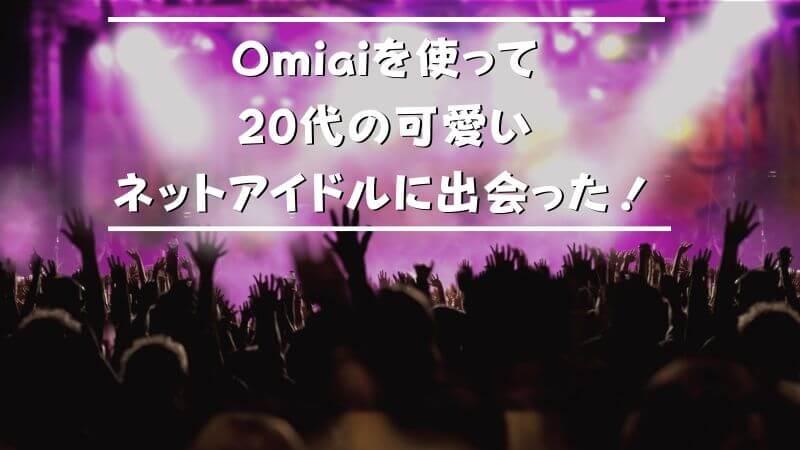 Omiaiを使って20代の可愛いネットアイドルに出会った!