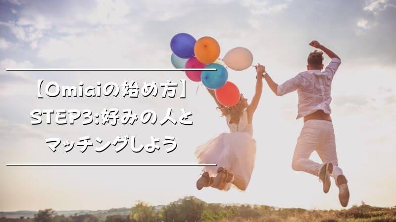 【Omiaiの始め方】STEP3:好みの人とマッチングしよう