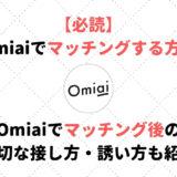 Omiai(オミアイ)でマッチングする方法とマッチング後の最適な接し方・誘い方