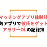 【ガチ体験談】人気マッチングアプリで彼氏をゲットしたアラサーOLの記録簿