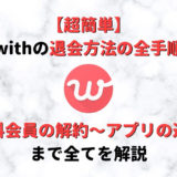【簡単】with(ウィズ)の退会方法の全手順~有料会員の解約からアプリの退会まで