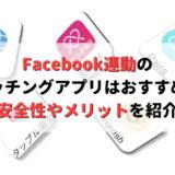 Facebook連動のマッチングアプリはおすすめ?安全性やメリット、厳選アプリも