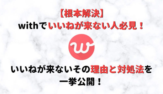 【即解決】with(ウィズ)でいいねが来ない!その理由と対処法を一挙公開!