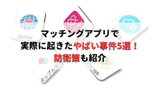 【悲報】マッチングアプリのヤバい事件5選と巻き込まれないための防衛策を紹介