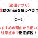 女性はOmiaiを使うべき?!おすすめの理由から使い方、注意点まで徹底解説!