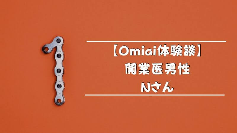 【Omiai体験談】開業医男性・Nさん