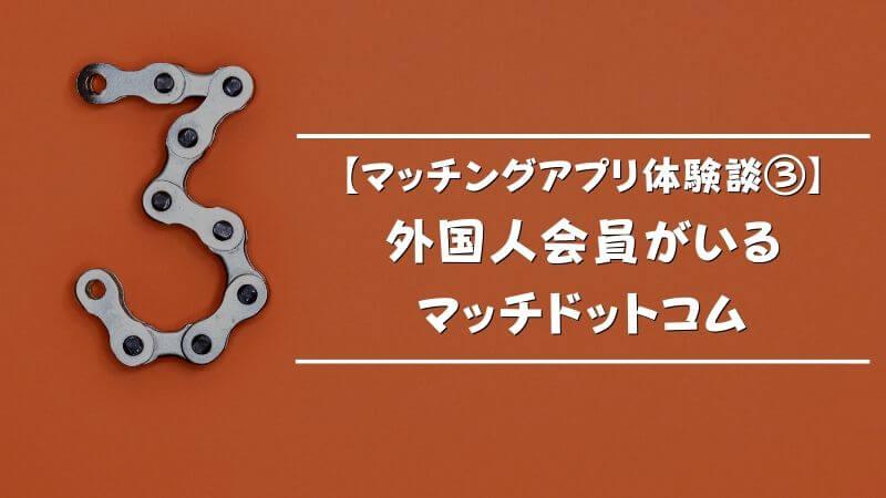 【マッチングアプリ体験談③】外国人会員がいるマッチドットコム