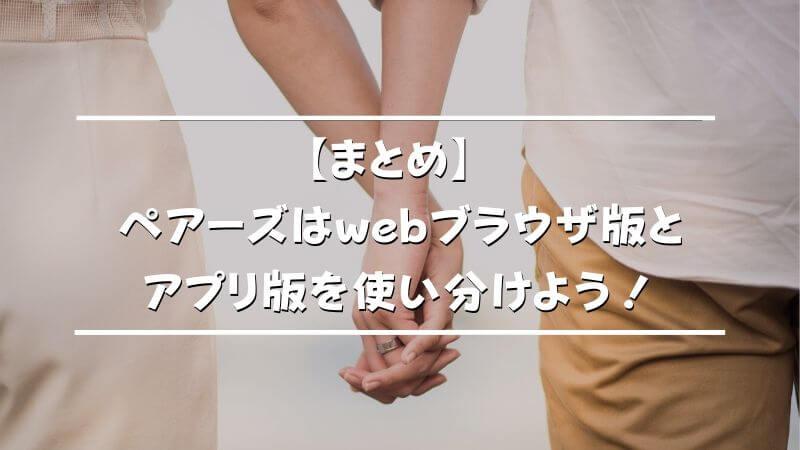 【まとめ】ペアーズはwebブラウザ版とアプリ版を使い分けよう!